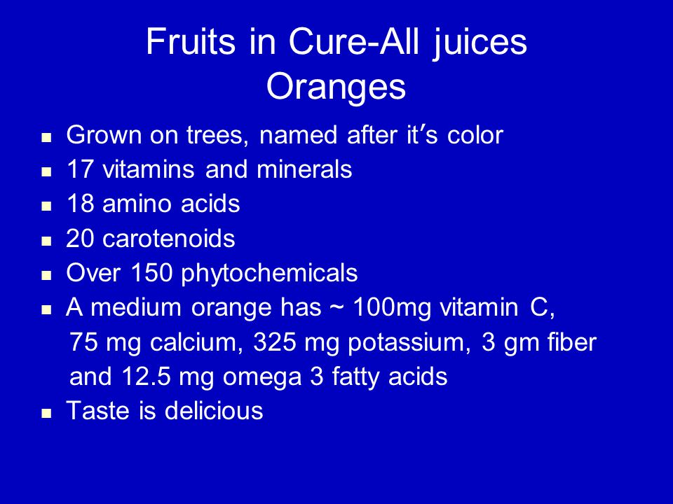 Fruits in Cure-All juices Oranges Grown on trees, named after it ' s color 17 vitamins and minerals 18 amino acids 20 carotenoids Over 150 phytochemicals A medium orange has ~ 100mg vitamin C, 75 mg calcium, 325 mg potassium, 3 gm fiber and 12.5 mg omega 3 fatty acids Taste is delicious