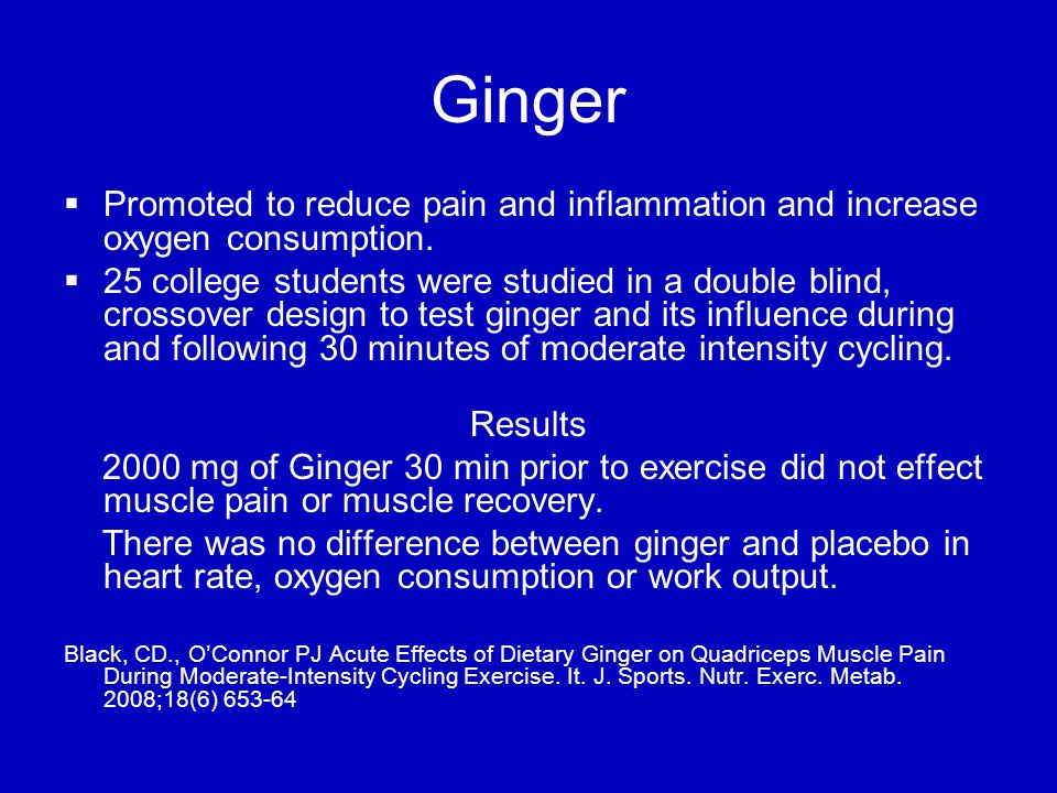 Ginger   Promoted to reduce pain and inflammation and increase oxygen consumption.
