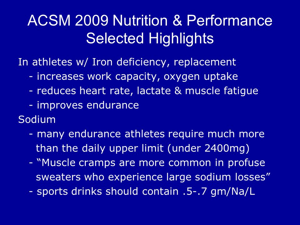 ACSM 2009 Nutrition & Performance Selected Highlights In athletes w/ Iron deficiency, replacement - increases work capacity, oxygen uptake - reduces heart rate, lactate & muscle fatigue - improves endurance Sodium - many endurance athletes require much more than the daily upper limit (under 2400mg) - Muscle cramps are more common in profuse sweaters who experience large sodium losses - sports drinks should contain.5-.7 gm/Na/L