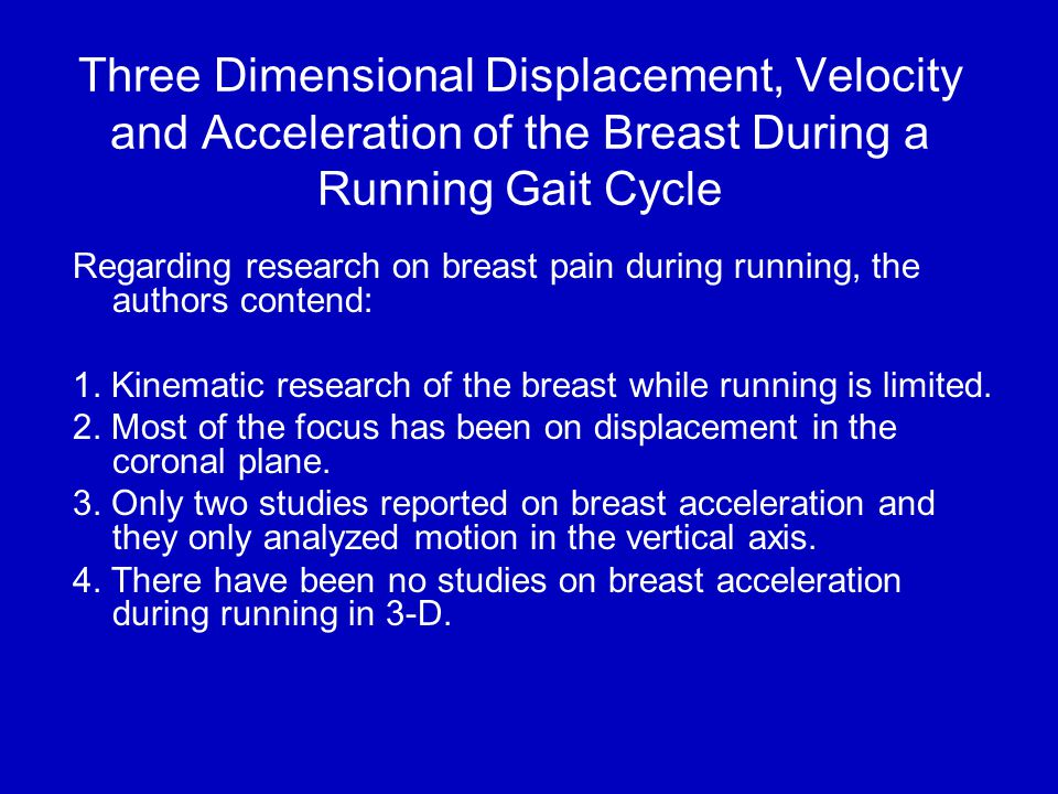 Three Dimensional Displacement, Velocity and Acceleration of the Breast During a Running Gait Cycle Regarding research on breast pain during running, the authors contend: 1.
