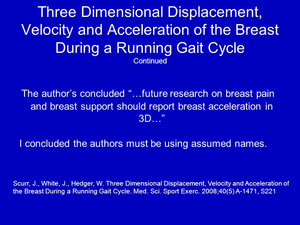 Three Dimensional Displacement, Velocity and Acceleration of the Breast During a Running Gait Cycle Continued The author's concluded …future research on breast pain and breast support should report breast acceleration in 3D… I concluded the authors must be using assumed names.