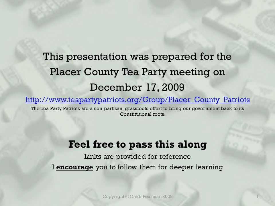 Copyright © Cindi Pearman 20091 This presentation was prepared for the Placer County Tea Party meeting on December 17, 2009 http://www.teapartypatriots.org/Group/Placer_County_Patriots The Tea Party Patriots are a non-partisan, grassroots effort to bring our government back to its Constitutional roots.