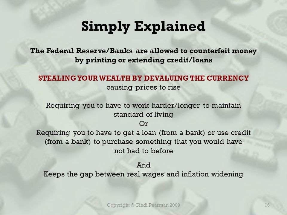Copyright © Cindi Pearman 200916 Simply Explained The Federal Reserve/Banks are allowed to counterfeit money by printing or extending credit/loans STEALING YOUR WEALTH BY DEVALUING THE CURRENCY causing prices to rise Requiring you to have to work harder/longer to maintain standard of living Or Requiring you to have to get a loan (from a bank) or use credit (from a bank) to purchase something that you would have not had to before And Keeps the gap between real wages and inflation widening