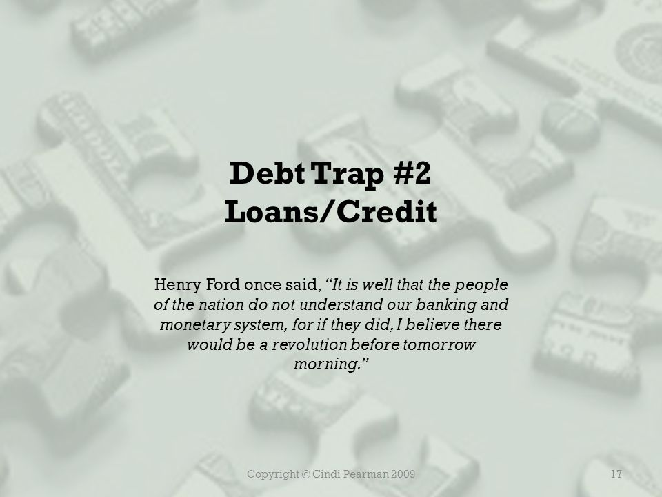 Copyright © Cindi Pearman 200917 Debt Trap #2 Loans/Credit Henry Ford once said, It is well that the people of the nation do not understand our banking and monetary system, for if they did, I believe there would be a revolution before tomorrow morning.