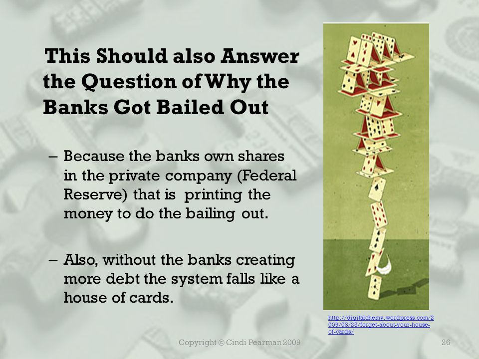 Copyright © Cindi Pearman 200926 This Should also Answer the Question of Why the Banks Got Bailed Out – Because the banks own shares in the private company (Federal Reserve) that is printing the money to do the bailing out.
