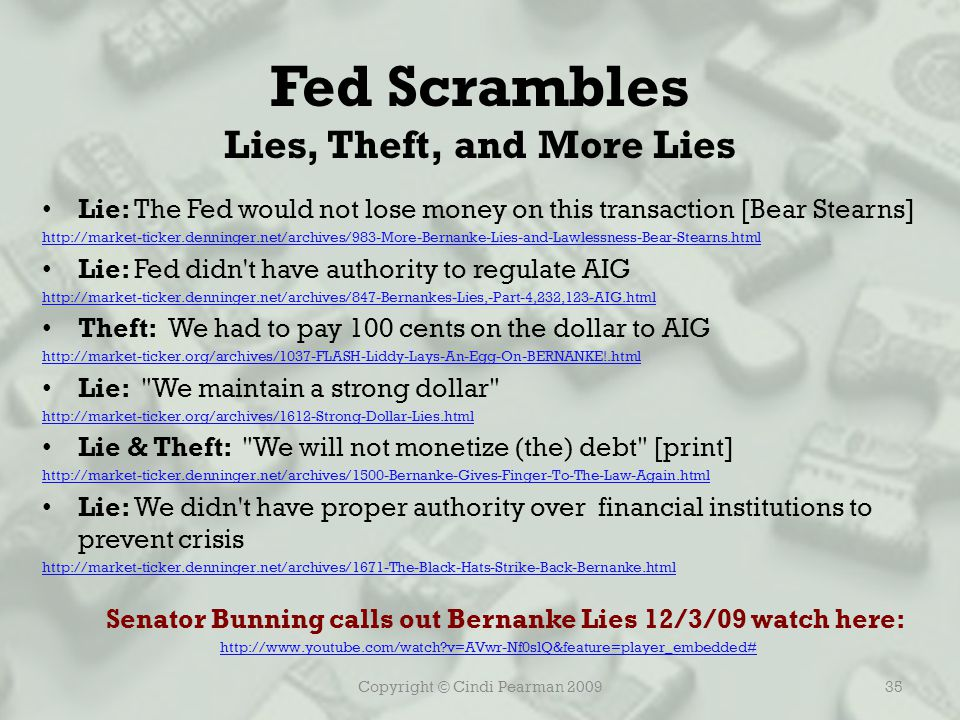 Copyright © Cindi Pearman 200935 Fed Scrambles Lies, Theft, and More Lies Lie: The Fed would not lose money on this transaction [Bear Stearns] http://market-ticker.denninger.net/archives/983-More-Bernanke-Lies-and-Lawlessness-Bear-Stearns.html Lie: Fed didn t have authority to regulate AIG http://market-ticker.denninger.net/archives/847-Bernankes-Lies,-Part-4,232,123-AIG.html Theft: We had to pay 100 cents on the dollar to AIG http://market-ticker.org/archives/1037-FLASH-Liddy-Lays-An-Egg-On-BERNANKE!.html Lie: We maintain a strong dollar http://market-ticker.org/archives/1612-Strong-Dollar-Lies.html Lie & Theft: We will not monetize (the) debt [print] http://market-ticker.denninger.net/archives/1500-Bernanke-Gives-Finger-To-The-Law-Again.html Lie: We didn t have proper authority over financial institutions to prevent crisis http://market-ticker.denninger.net/archives/1671-The-Black-Hats-Strike-Back-Bernanke.html Senator Bunning calls out Bernanke Lies 12/3/09 watch here: http://www.youtube.com/watch v=AVwr-Nf0slQ&feature=player_embedded#