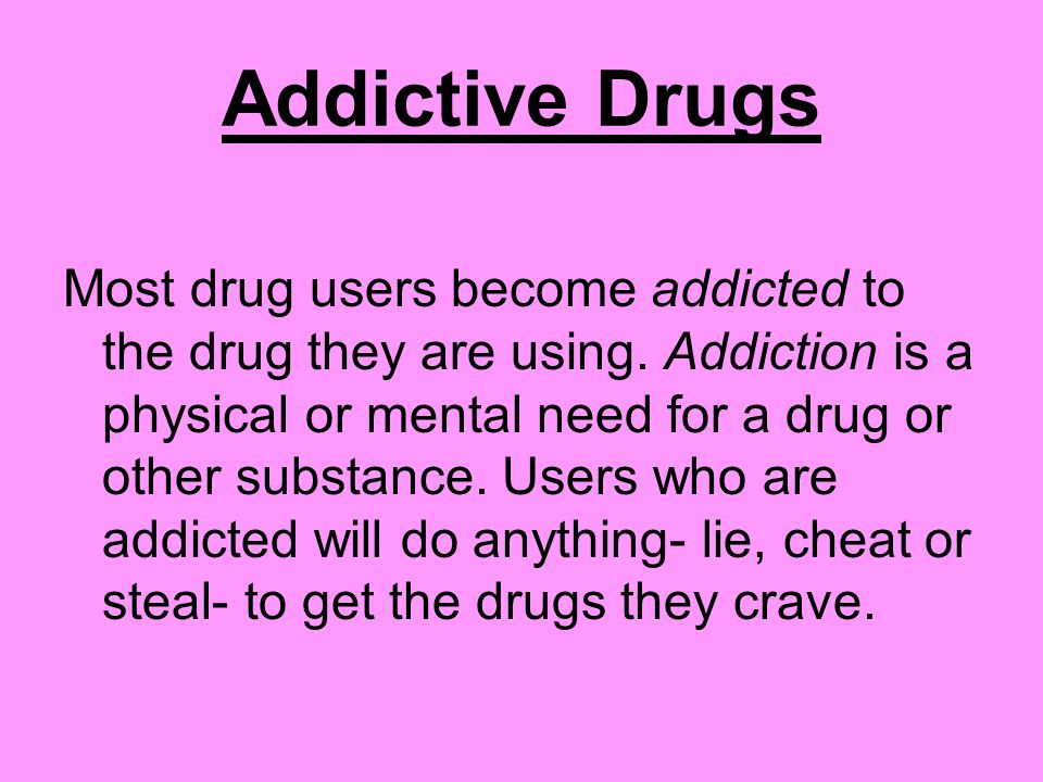 Addictive Drugs Most drug users become addicted to the drug they are using.
