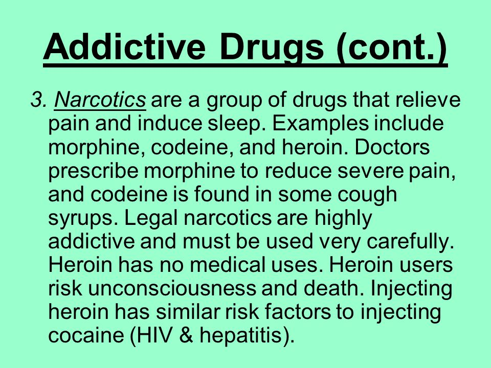 Addictive Drugs (cont.) 3. Narcotics are a group of drugs that relieve pain and induce sleep.
