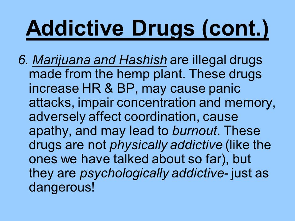 Addictive Drugs (cont.) 6. Marijuana and Hashish are illegal drugs made from the hemp plant.