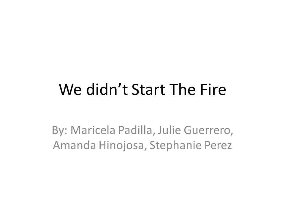 We didn't Start The Fire By: Maricela Padilla, Julie Guerrero, Amanda Hinojosa, Stephanie Perez