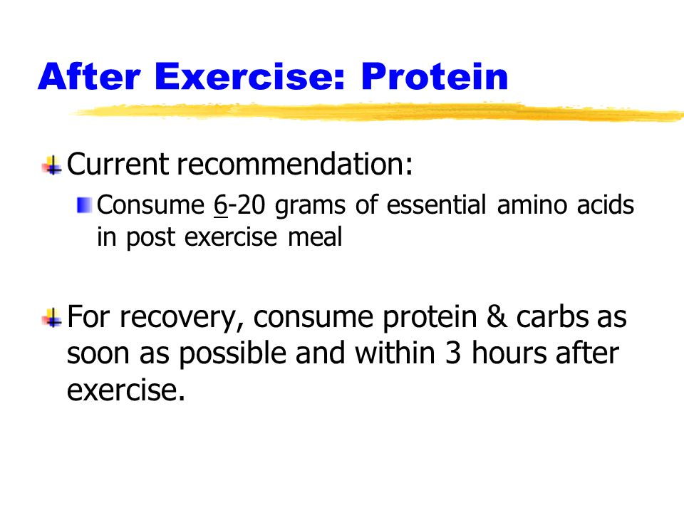 After Exercise: Protein Current recommendation: Consume 6-20 grams of essential amino acids in post exercise meal For recovery, consume protein & carbs as soon as possible and within 3 hours after exercise.