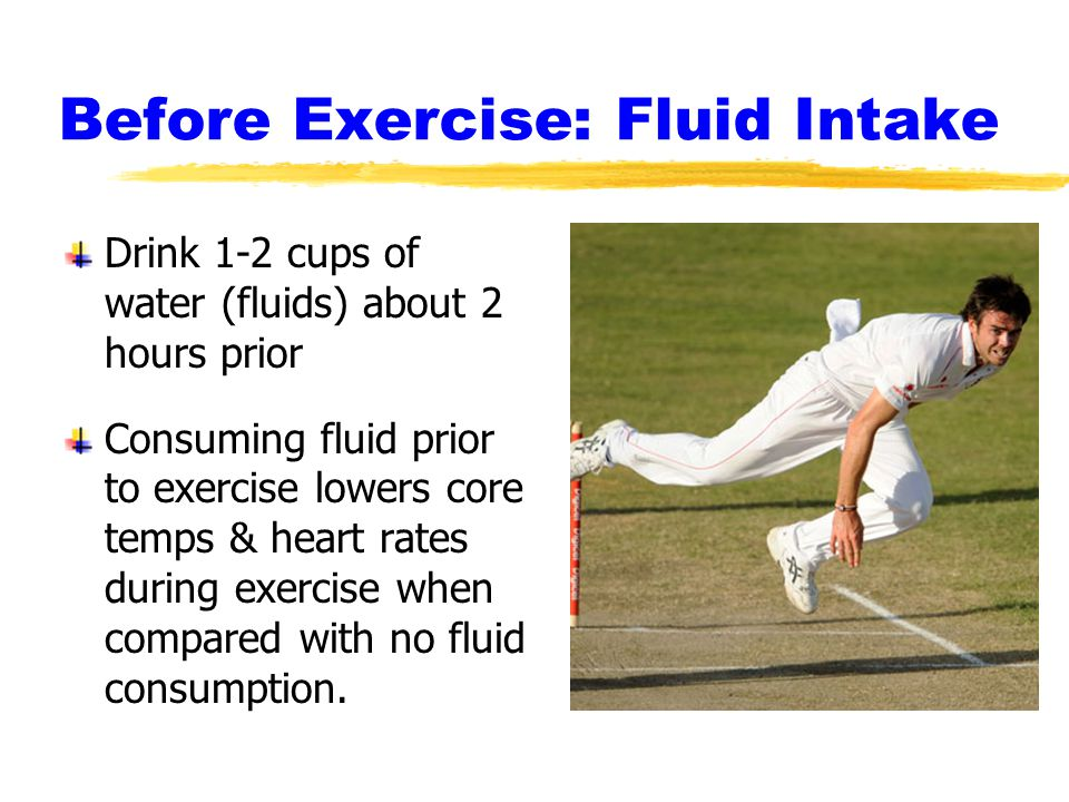 Before Exercise: Fluid Intake Drink 1-2 cups of water (fluids) about 2 hours prior Consuming fluid prior to exercise lowers core temps & heart rates during exercise when compared with no fluid consumption.
