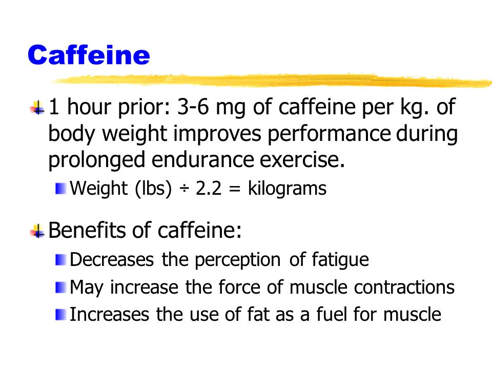 Caffeine 1 hour prior: 3-6 mg of caffeine per kg. of body weight improves performance during prolonged endurance exercise. Weight (lbs) ÷ 2.2 = kilogr