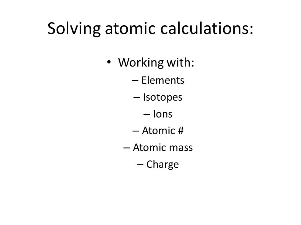 Solving atomic calculations: Working with: – Elements – Isotopes – Ions – Atomic # – Atomic mass – Charge