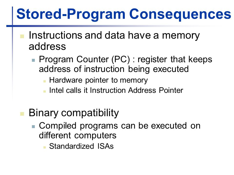 Stored-Program Consequences Instructions and data have a memory address Program Counter (PC) : register that keeps address of instruction being executed Hardware pointer to memory Intel calls it Instruction Address Pointer Binary compatibility Compiled programs can be executed on different computers Standardized ISAs
