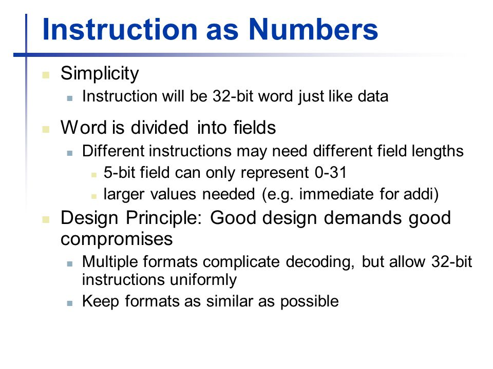 Instruction as Numbers Simplicity Instruction will be 32-bit word just like data Word is divided into fields Different instructions may need different field lengths 5-bit field can only represent 0-31 larger values needed (e.g.