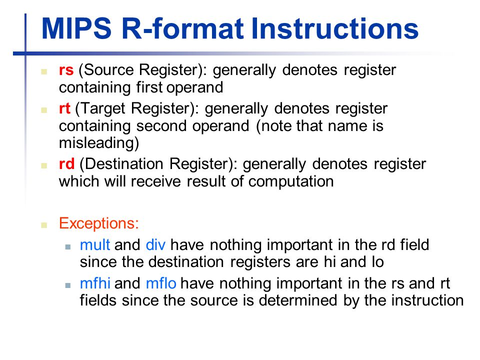 MIPS R-format Instructions rs (Source Register): generally denotes register containing first operand rt (Target Register): generally denotes register containing second operand (note that name is misleading) rd (Destination Register): generally denotes register which will receive result of computation Exceptions: mult and div have nothing important in the rd field since the destination registers are hi and lo mfhi and mflo have nothing important in the rs and rt fields since the source is determined by the instruction