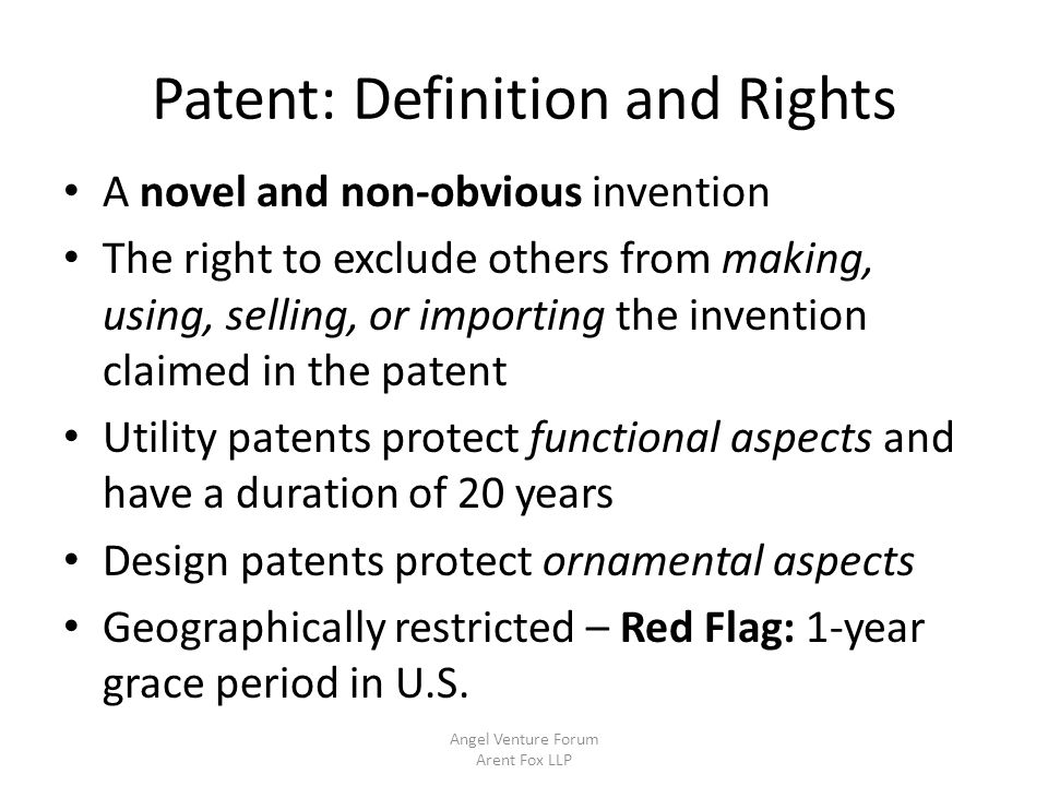 Patent: Acquisition of Rights Priority – First inventor to file Patent Application – Specification – Drawings – Claims: Define scope of rights Claim Types – Method, device, system, … Provisional and Non-Provisional applications Pre-Filing Search –worth doing, but dependent on technology Angel Venture Forum Arent Fox LLP