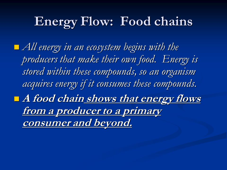 Energy Flow: Food chains All energy in an ecosystem begins with the producers that make their own food. Energy is stored within these compounds, so an