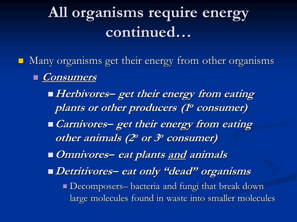 All organisms require energy continued… Many organisms get their energy from other organisms Many organisms get their energy from other organisms Cons