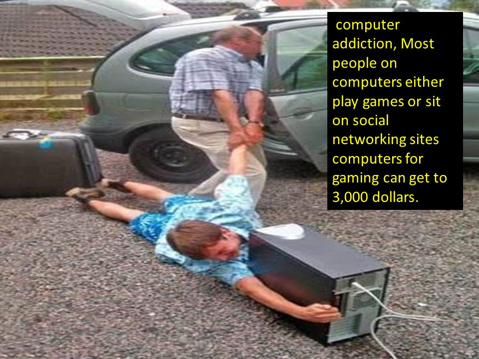 computer addiction, Most people on computers either play games or sit on social networking sites computers for gaming can get to 3,000 dollars.