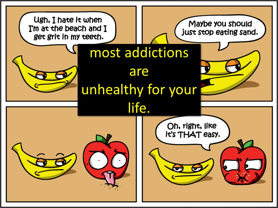 most addictions are unhealthy for your life.