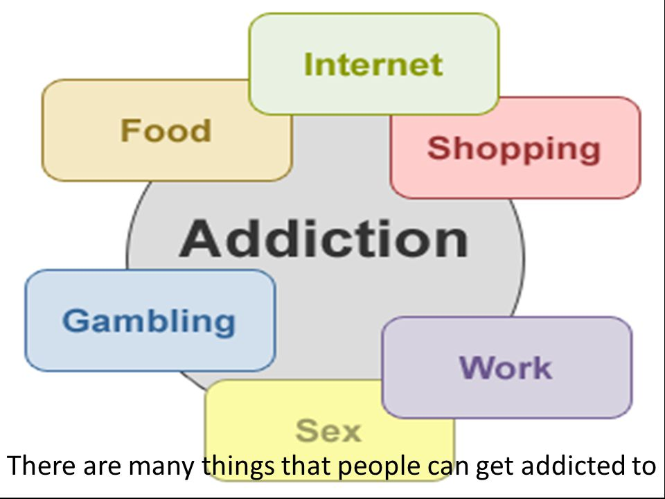 There are many things that people can get addicted to