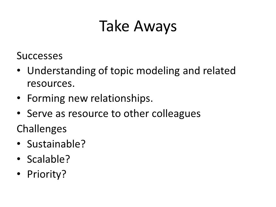 Take Aways Successes Understanding of topic modeling and related resources. Forming new relationships. Serve as resource to other colleagues Challenge