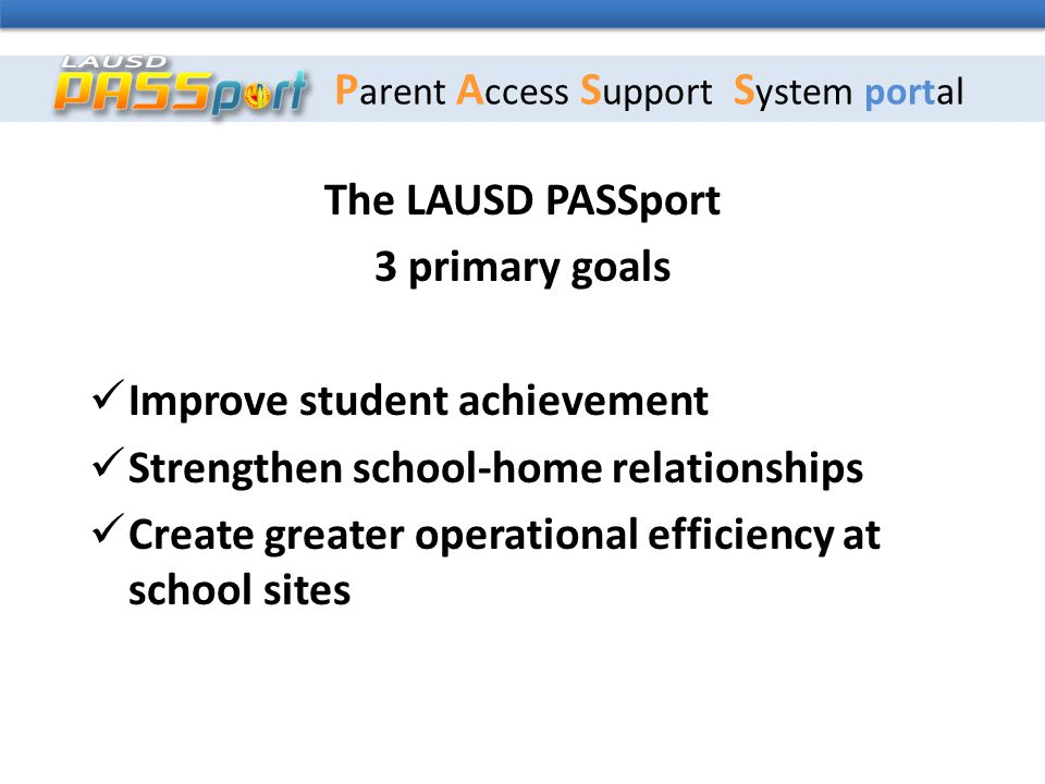 P arent A ccess S upport S ystem portal The LAUSD PASSport 3 primary goals Improve student achievement Strengthen school-home relationships Create greater operational efficiency at school sites