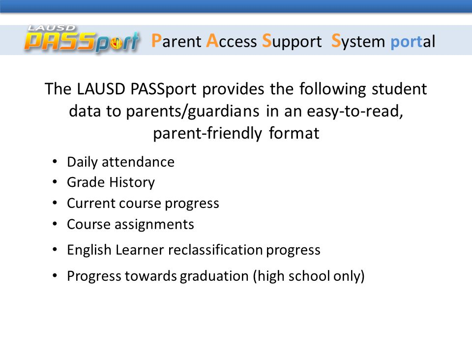 P arent A ccess S upport S ystem portal The LAUSD PASSport provides the following student data to parents/guardians in an easy-to-read, parent-friendly format Daily attendance Grade History Current course progress Course assignments English Learner reclassification progress Progress towards graduation (high school only)