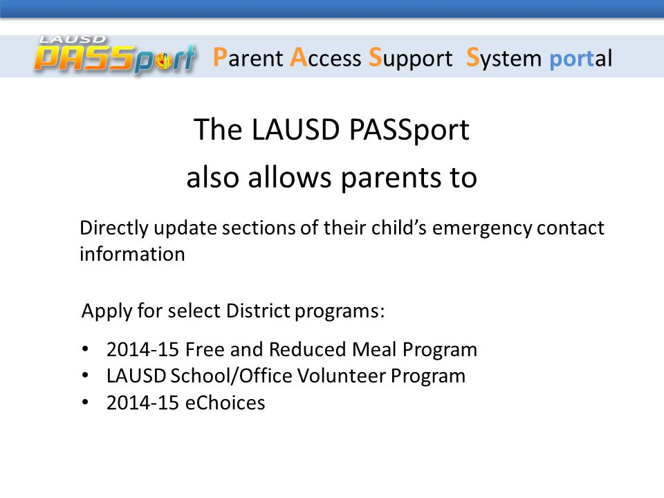 P arent A ccess S upport S ystem portal The LAUSD PASSport also allows parents to Directly update sections of their child's emergency contact information Apply for select District programs: 2014-15 Free and Reduced Meal Program LAUSD School/Office Volunteer Program 2014-15 eChoices
