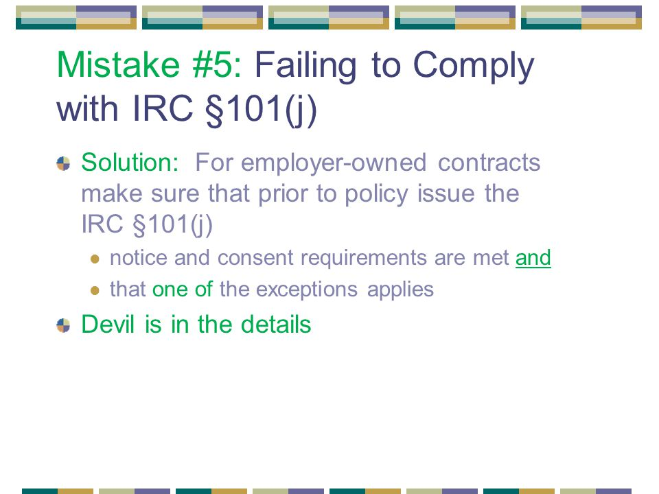 Mistake #5: Failing to Comply with IRC §101(j) Solution: For employer-owned contracts make sure that prior to policy issue the IRC §101(j) notice and consent requirements are met and that one of the exceptions applies Devil is in the details