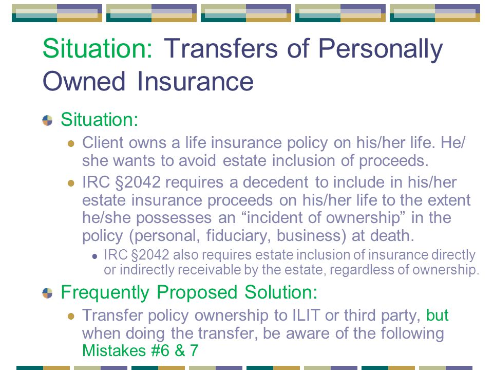 Situation: Transfers of Personally Owned Insurance Situation: Client owns a life insurance policy on his/her life.