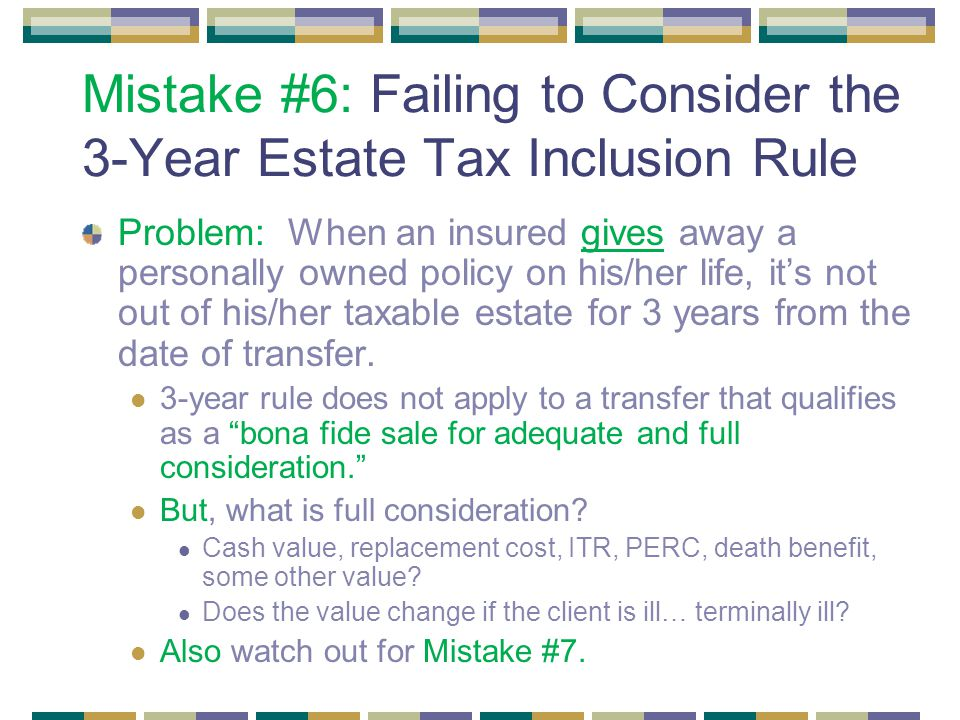 Mistake #6: Failing to Consider the 3-Year Estate Tax Inclusion Rule Problem: When an insured gives away a personally owned policy on his/her life, it's not out of his/her taxable estate for 3 years from the date of transfer.