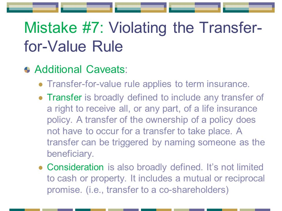 Mistake #7: Violating the Transfer- for-Value Rule Additional Caveats: Transfer-for-value rule applies to term insurance.