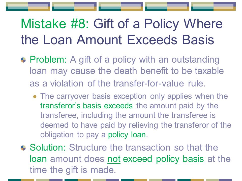 Mistake #8: Gift of a Policy Where the Loan Amount Exceeds Basis Problem: A gift of a policy with an outstanding loan may cause the death benefit to be taxable as a violation of the transfer-for-value rule.