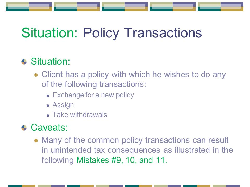 Situation: Policy Transactions Situation: Client has a policy with which he wishes to do any of the following transactions: Exchange for a new policy Assign Take withdrawals Caveats: Many of the common policy transactions can result in unintended tax consequences as illustrated in the following Mistakes #9, 10, and 11.