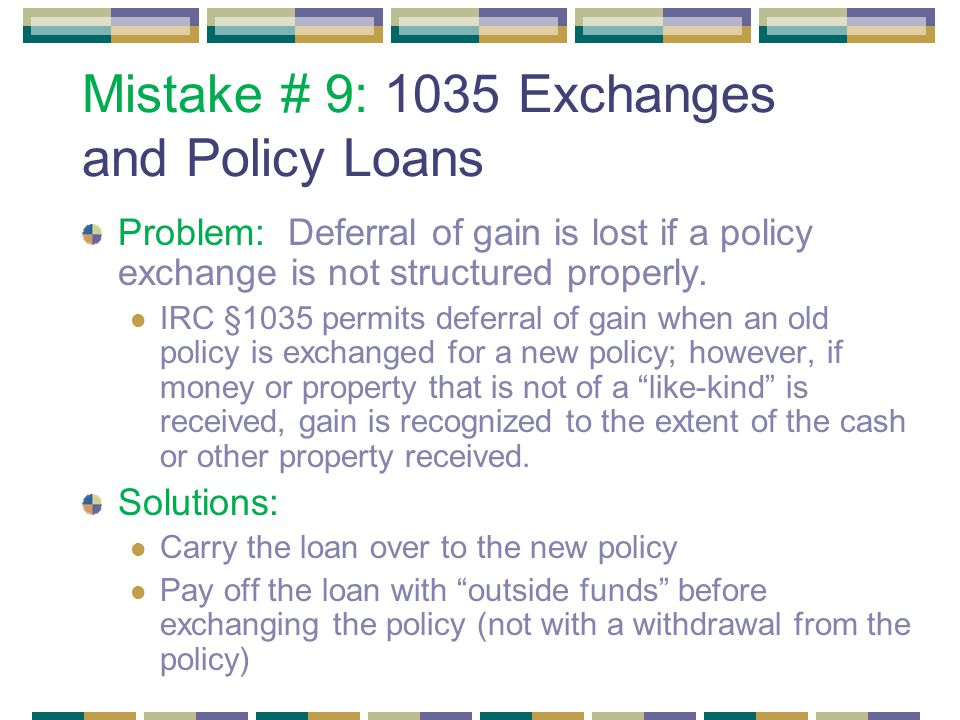 Mistake # 9: 1035 Exchanges and Policy Loans Problem: Deferral of gain is lost if a policy exchange is not structured properly.