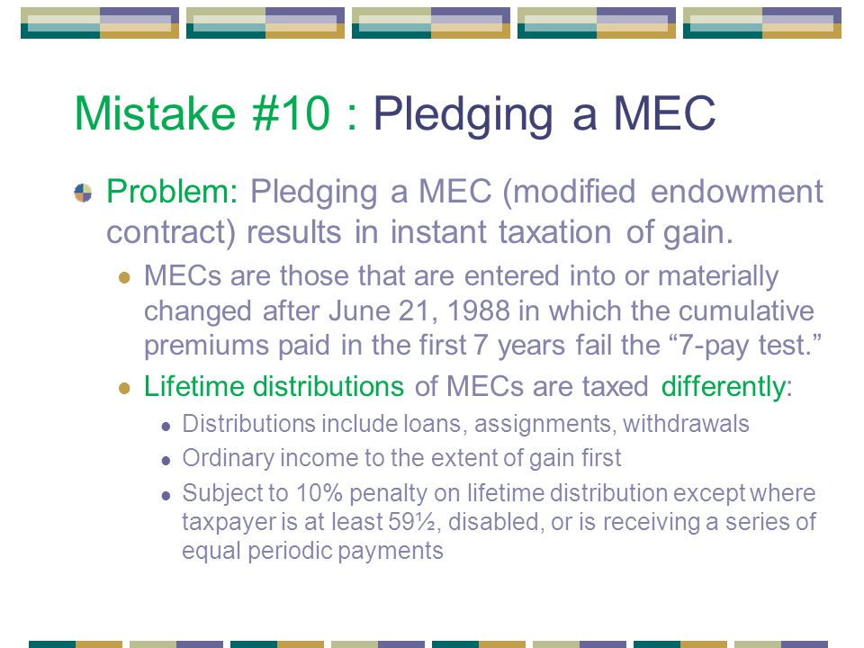 Mistake #10 : Pledging a MEC Problem: Pledging a MEC (modified endowment contract) results in instant taxation of gain.