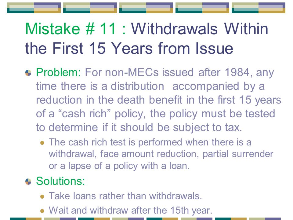 Mistake # 11 : Withdrawals Within the First 15 Years from Issue Problem: For non-MECs issued after 1984, any time there is a distribution accompanied by a reduction in the death benefit in the first 15 years of a cash rich policy, the policy must be tested to determine if it should be subject to tax.