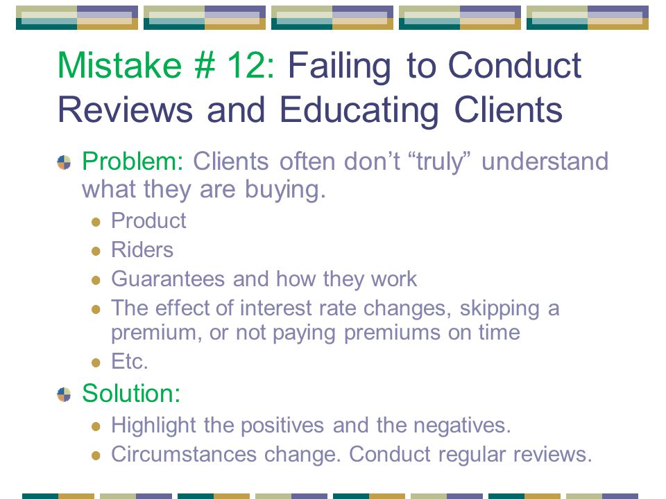 Mistake # 12: Failing to Conduct Reviews and Educating Clients Problem: Clients often don't truly understand what they are buying.