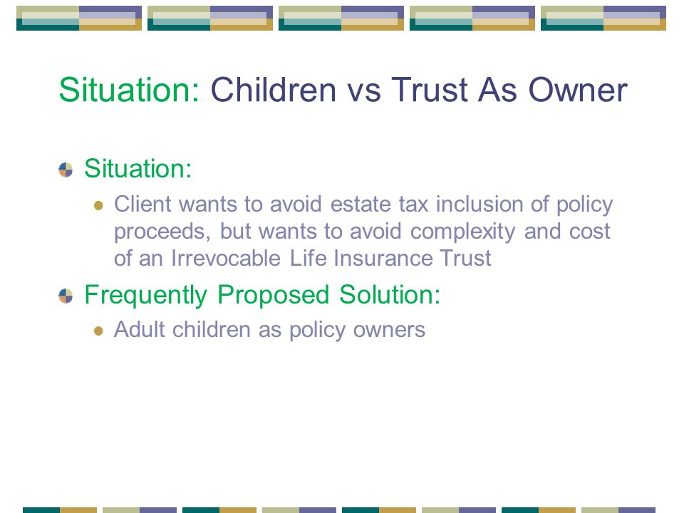 Situation: Children vs Trust As Owner Situation: Client wants to avoid estate tax inclusion of policy proceeds, but wants to avoid complexity and cost of an Irrevocable Life Insurance Trust Frequently Proposed Solution: Adult children as policy owners