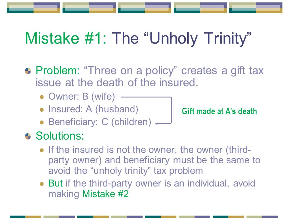 Mistake #1: The Unholy Trinity Problem: Three on a policy creates a gift tax issue at the death of the insured.