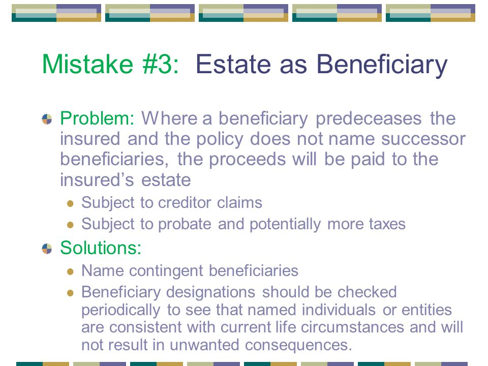 Mistake #3: Estate as Beneficiary Problem: Where a beneficiary predeceases the insured and the policy does not name successor beneficiaries, the proceeds will be paid to the insured's estate Subject to creditor claims Subject to probate and potentially more taxes Solutions: Name contingent beneficiaries Beneficiary designations should be checked periodically to see that named individuals or entities are consistent with current life circumstances and will not result in unwanted consequences.