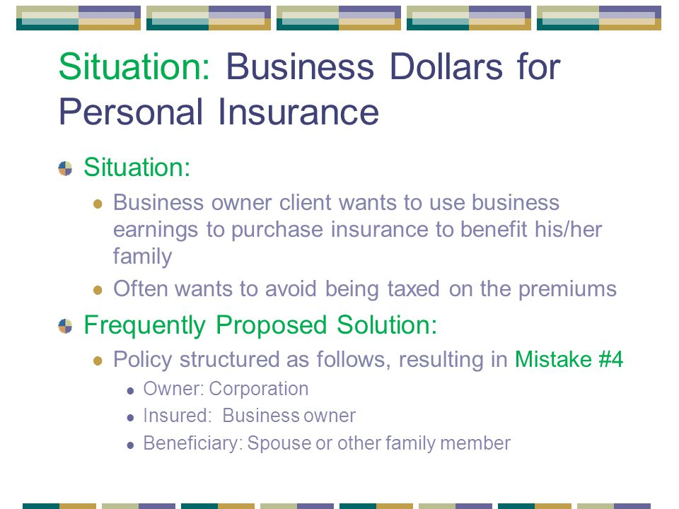Situation: Business Dollars for Personal Insurance Situation: Business owner client wants to use business earnings to purchase insurance to benefit his/her family Often wants to avoid being taxed on the premiums Frequently Proposed Solution: Policy structured as follows, resulting in Mistake #4 Owner: Corporation Insured: Business owner Beneficiary: Spouse or other family member