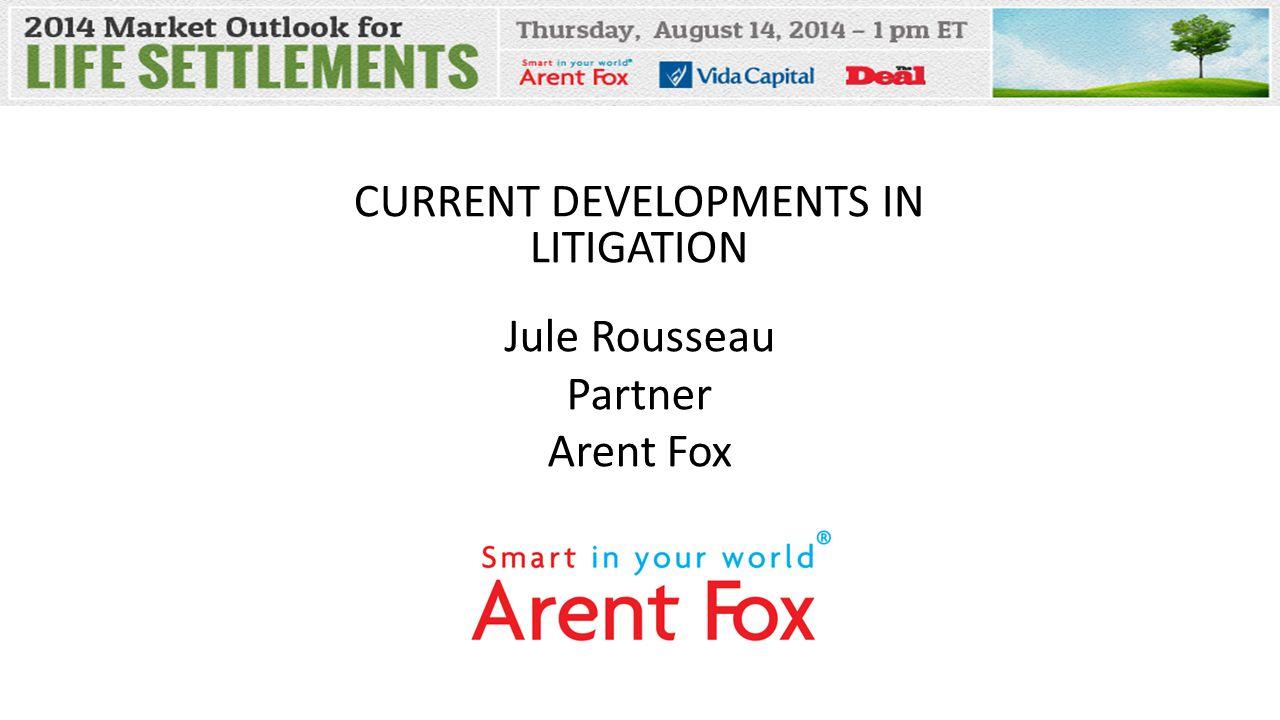 CURRENT DEVELOPMENTS IN LITIGATION Jule Rousseau Partner Arent Fox