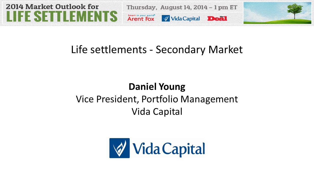 Life settlements - Secondary Market Daniel Young Vice President, Portfolio Management Vida Capital