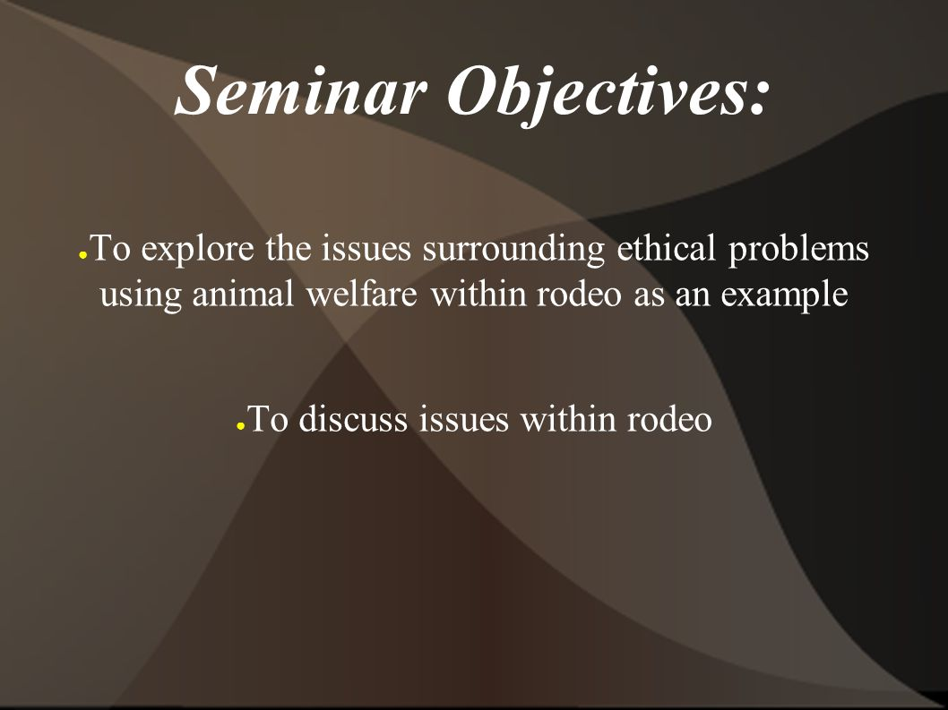 Seminar Objectives: ● To explore the issues surrounding ethical problems using animal welfare within rodeo as an example ● To discuss issues within rodeo