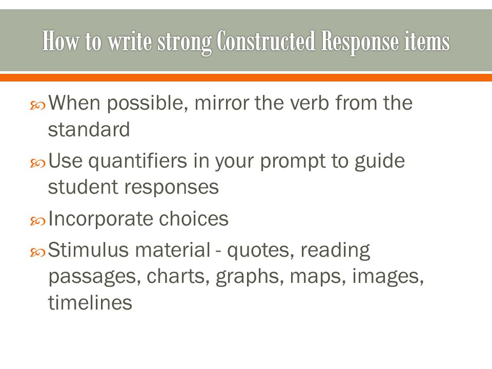  When possible, mirror the verb from the standard  Use quantifiers in your prompt to guide student responses  Incorporate choices  Stimulus material - quotes, reading passages, charts, graphs, maps, images, timelines