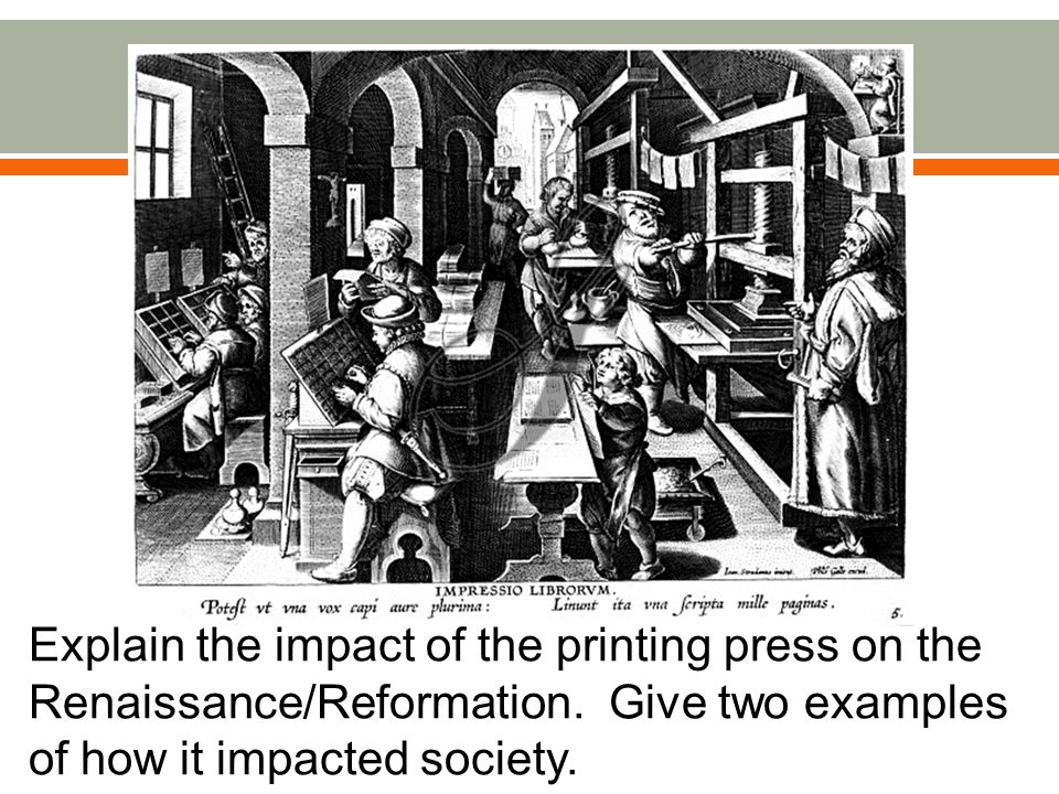 Explain the impact of the printing press on the Renaissance/Reformation.